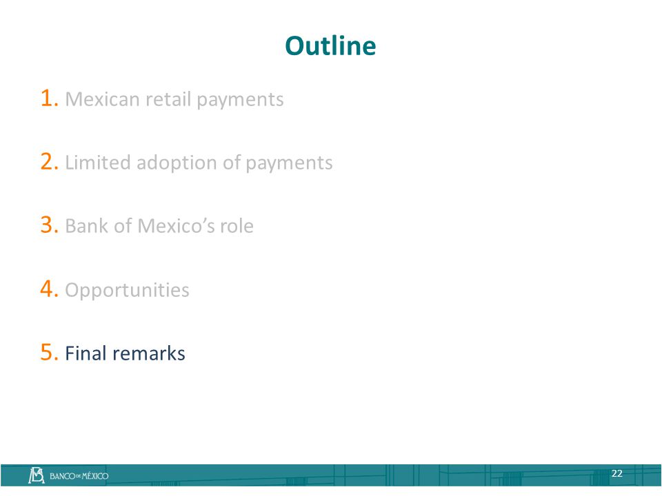 Outline 1. Mexican retail payments 2. Limited adoption of payments 3. Bank of Mexico's role 4. Opportunities 5. Final remarks 22