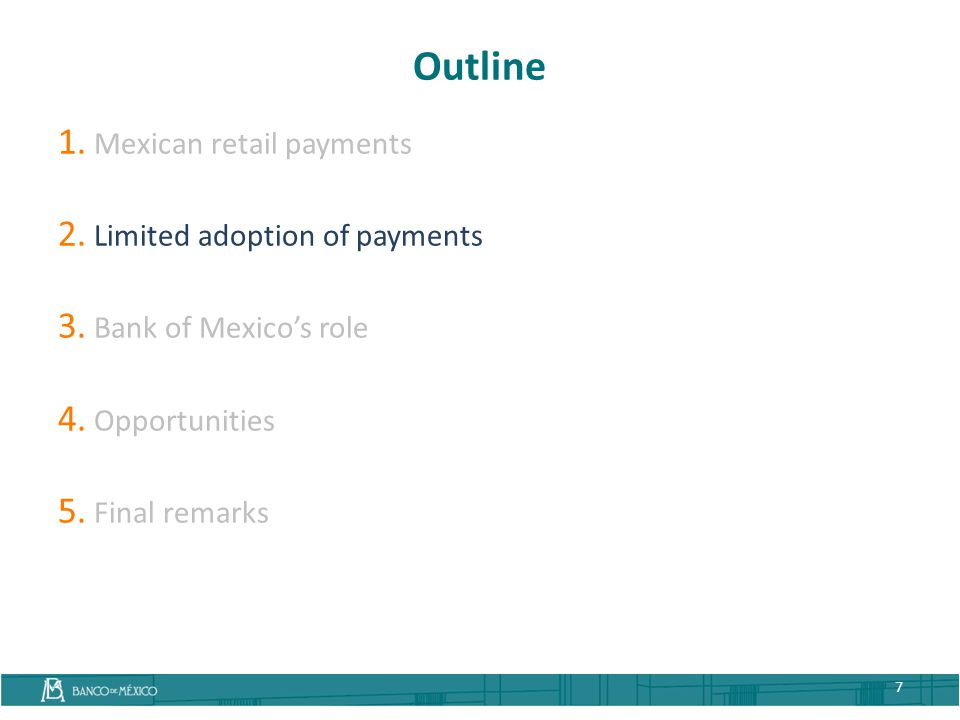 Outline 1. Mexican retail payments 2. Limited adoption of payments 3. Bank of Mexico's role 4. Opportunities 5. Final remarks 7