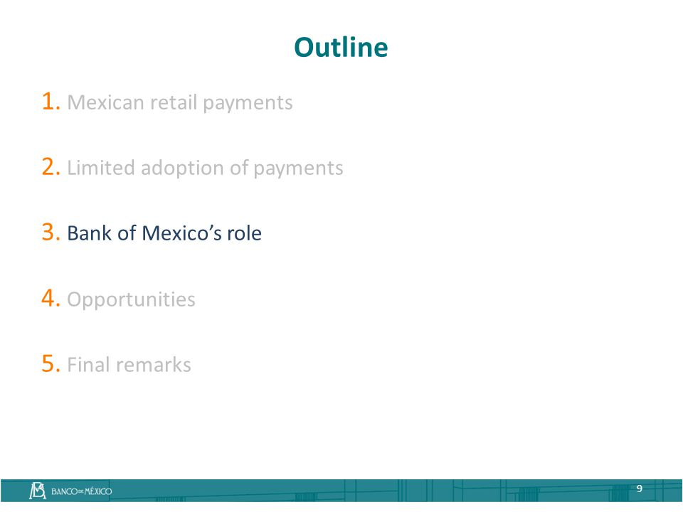 Outline 1. Mexican retail payments 2. Limited adoption of payments 3. Bank of Mexico's role 4. Opportunities 5. Final remarks 9