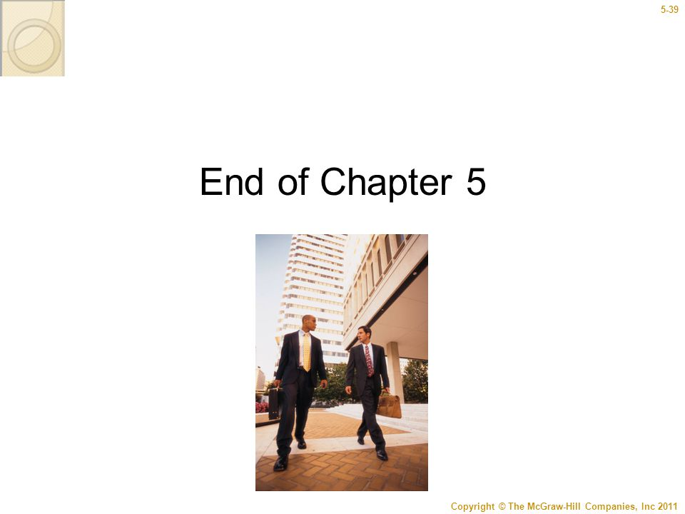 Copyright © The McGraw-Hill Companies, Inc 2011 5-39 End of Chapter 5