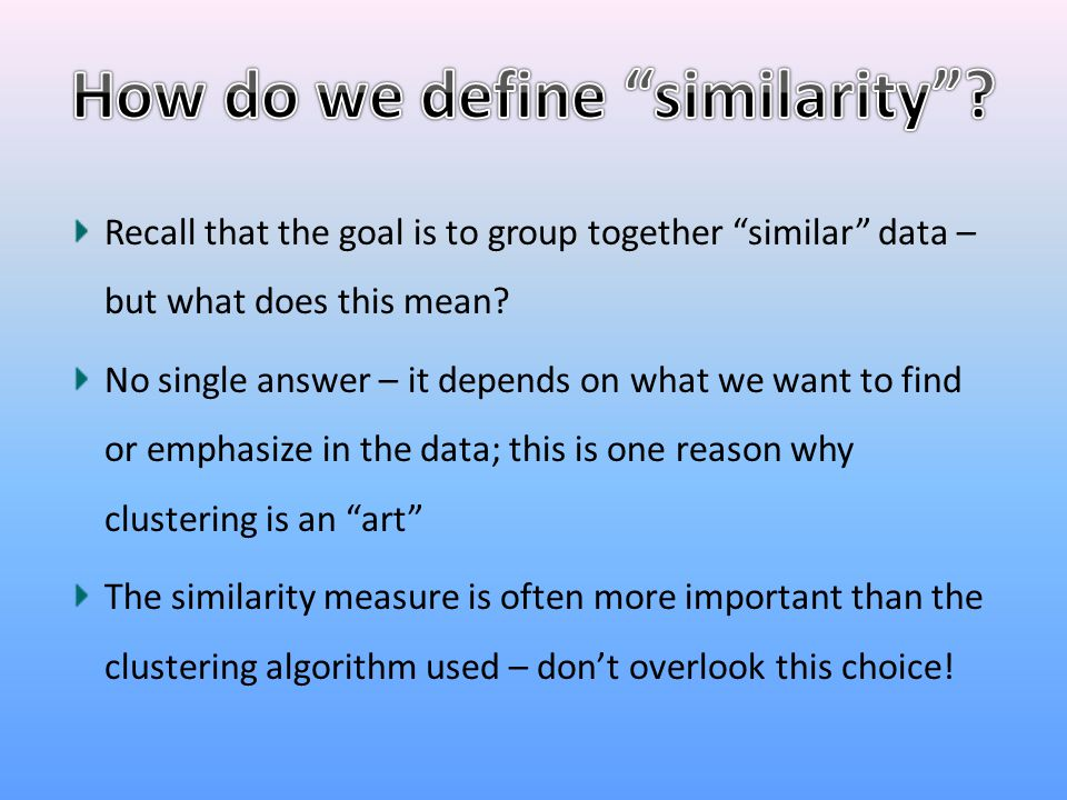 """Recall that the goal is to group together """"similar"""" data – but what does this mean? No single answer – it depends on what we want to find or emphasize"""