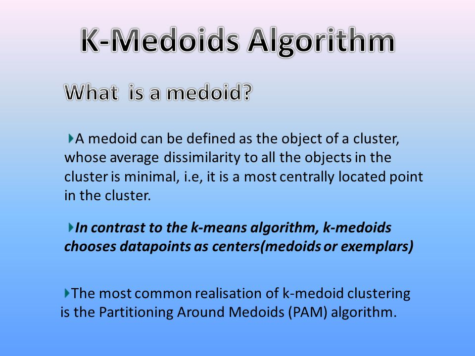 A medoid can be defined as the object of a cluster, whose average dissimilarity to all the objects in the cluster is minimal, i.e, it is a most centra