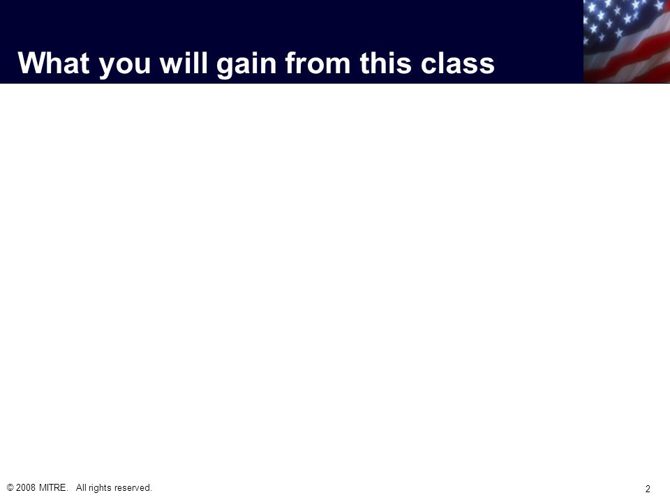 What you will gain from this class © 2008 MITRE. All rights reserved. 2