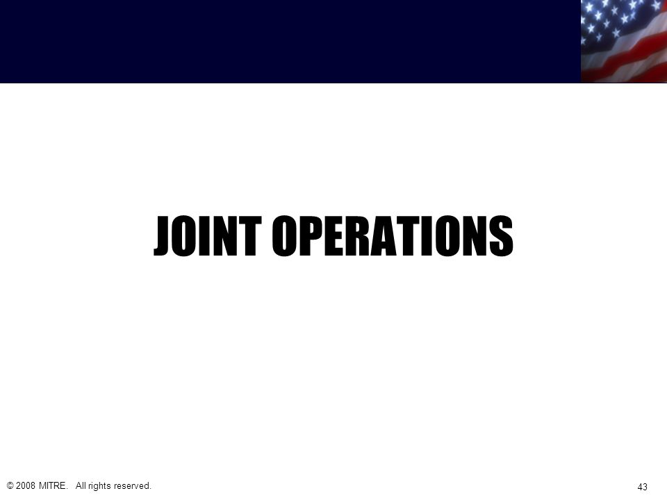 JOINT OPERATIONS © 2008 MITRE. All rights reserved. 43