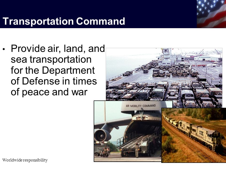 Provide air, land, and sea transportation for the Department of Defense in times of peace and war Worldwide responsibility Transportation Command