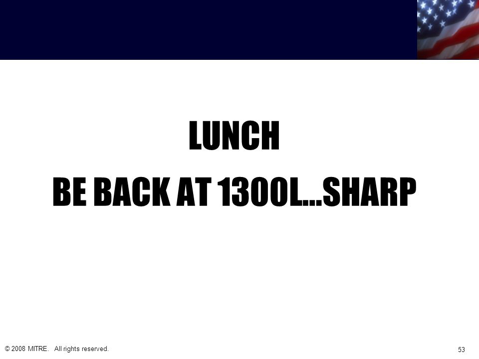 LUNCH BE BACK AT 1300L…SHARP © 2008 MITRE. All rights reserved. 53