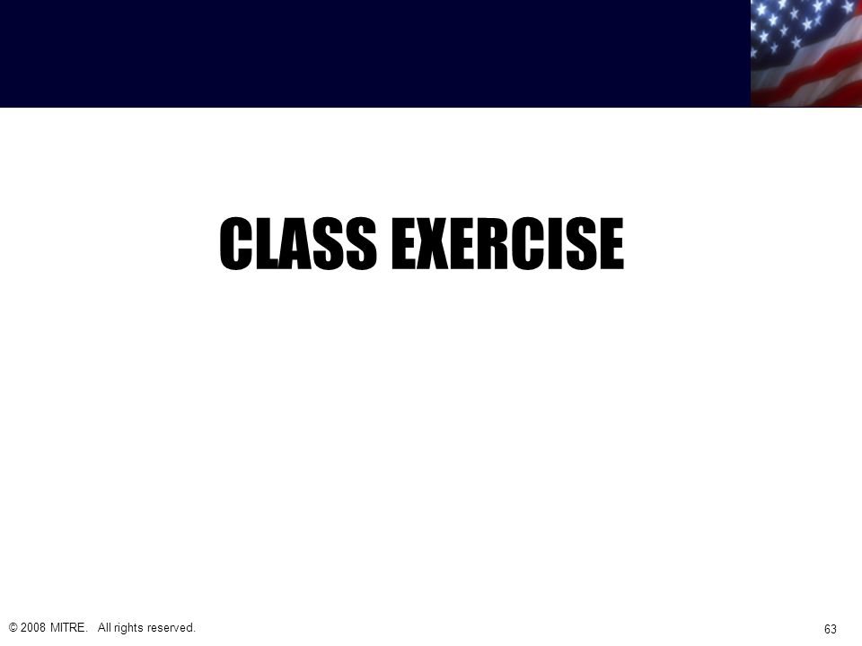 CLASS EXERCISE © 2008 MITRE. All rights reserved. 63