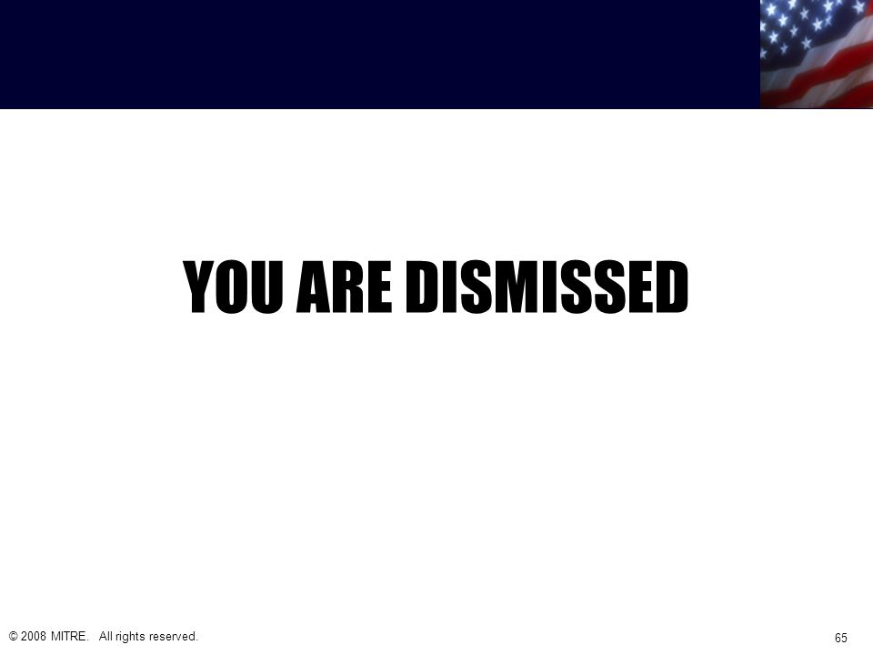 YOU ARE DISMISSED © 2008 MITRE. All rights reserved. 65