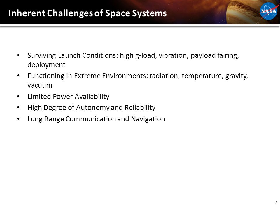 7 Inherent Challenges of Space Systems Surviving Launch Conditions: high g-load, vibration, payload fairing, deployment Functioning in Extreme Environments: radiation, temperature, gravity, vacuum Limited Power Availability High Degree of Autonomy and Reliability Long Range Communication and Navigation