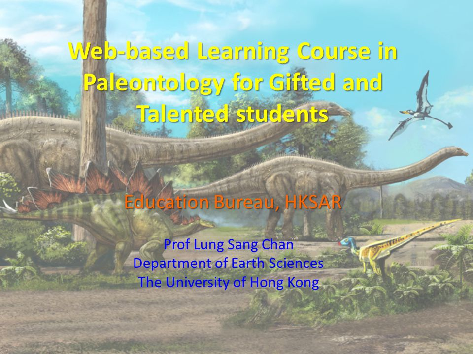 Web-based Learning Course in Paleontology for Gifted and Talented students Education Bureau, HKSAR Prof Lung Sang Chan Department of Earth Sciences The University of Hong Kong