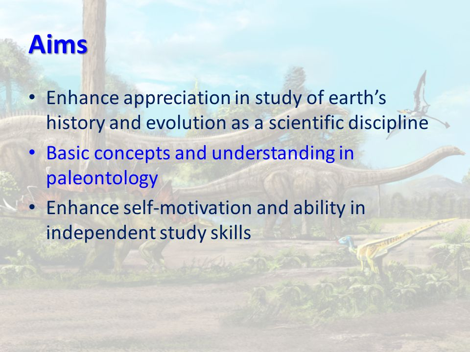 Aims Enhance appreciation in study of earth's history and evolution as a scientific discipline Basic concepts and understanding in paleontology Enhance self-motivation and ability in independent study skills