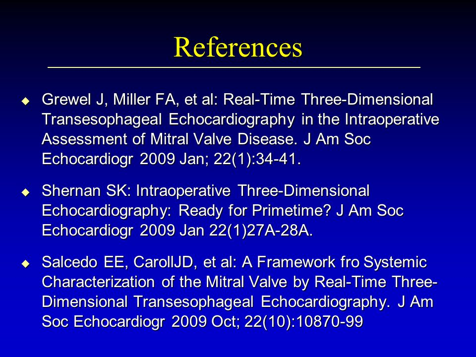 References u Grewel J, Miller FA, et al: Real-Time Three-Dimensional Transesophageal Echocardiography in the Intraoperative Assessment of Mitral Valve Disease.