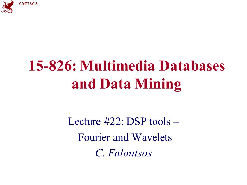CMU SCS 15-826: Multimedia Databases and Data Mining Lecture #22: DSP tools – Fourier and Wavelets C.
