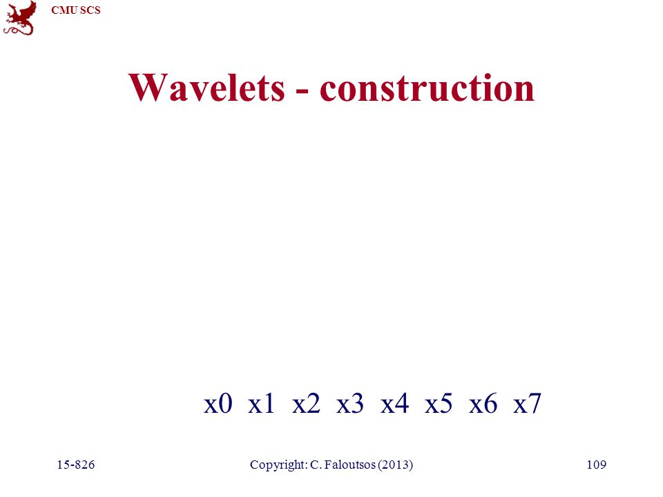 CMU SCS 15-826Copyright: C. Faloutsos (2013)109 Wavelets - construction x0 x1 x2 x3 x4 x5 x6 x7