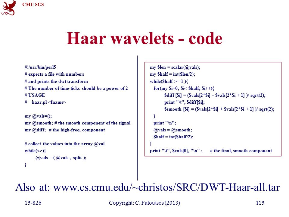 CMU SCS 15-826Copyright: C. Faloutsos (2013)115 Haar wavelets - code #!/usr/bin/perl5 # expects a file with numbers # and prints the dwt transform # T