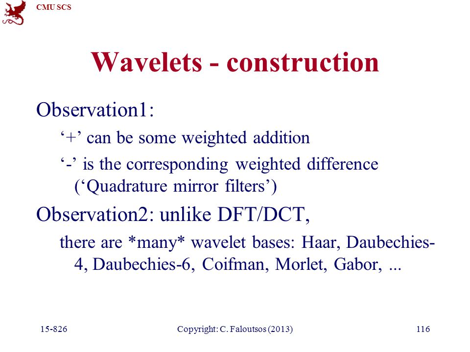 CMU SCS 15-826Copyright: C. Faloutsos (2013)116 Wavelets - construction Observation1: '+' can be some weighted addition '-' is the corresponding weigh