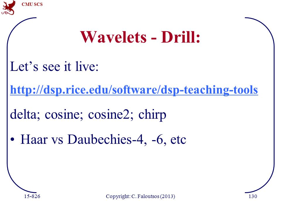CMU SCS 15-826Copyright: C. Faloutsos (2013)130 Wavelets - Drill: Let's see it live: http://dsp.rice.edu/software/dsp-teaching-tools delta; cosine; co