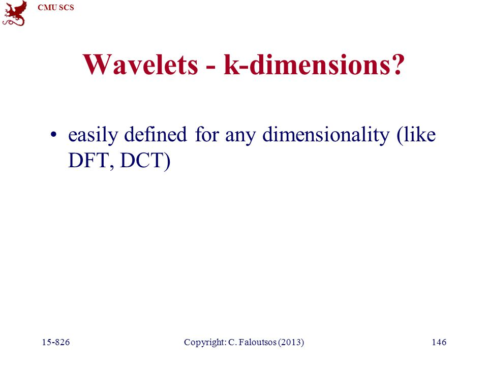 CMU SCS 15-826Copyright: C. Faloutsos (2013)146 Wavelets - k-dimensions? easily defined for any dimensionality (like DFT, DCT)