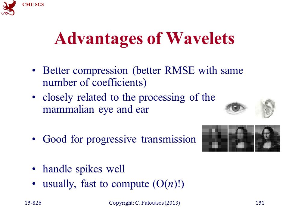 CMU SCS 15-826Copyright: C. Faloutsos (2013)151 Advantages of Wavelets Better compression (better RMSE with same number of coefficients) closely relat