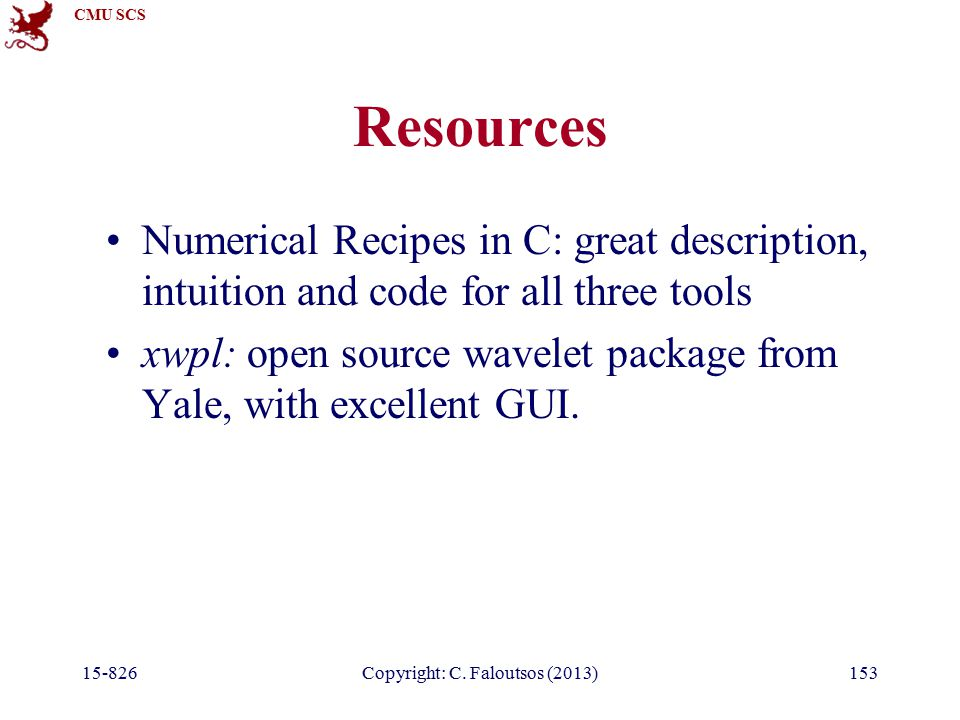 CMU SCS 15-826Copyright: C. Faloutsos (2013)153 Resources Numerical Recipes in C: great description, intuition and code for all three tools xwpl: open