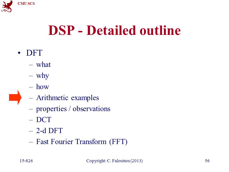 CMU SCS 15-826Copyright: C. Faloutsos (2013)56 DSP - Detailed outline DFT –what –why –how –Arithmetic examples –properties / observations –DCT –2-d DF