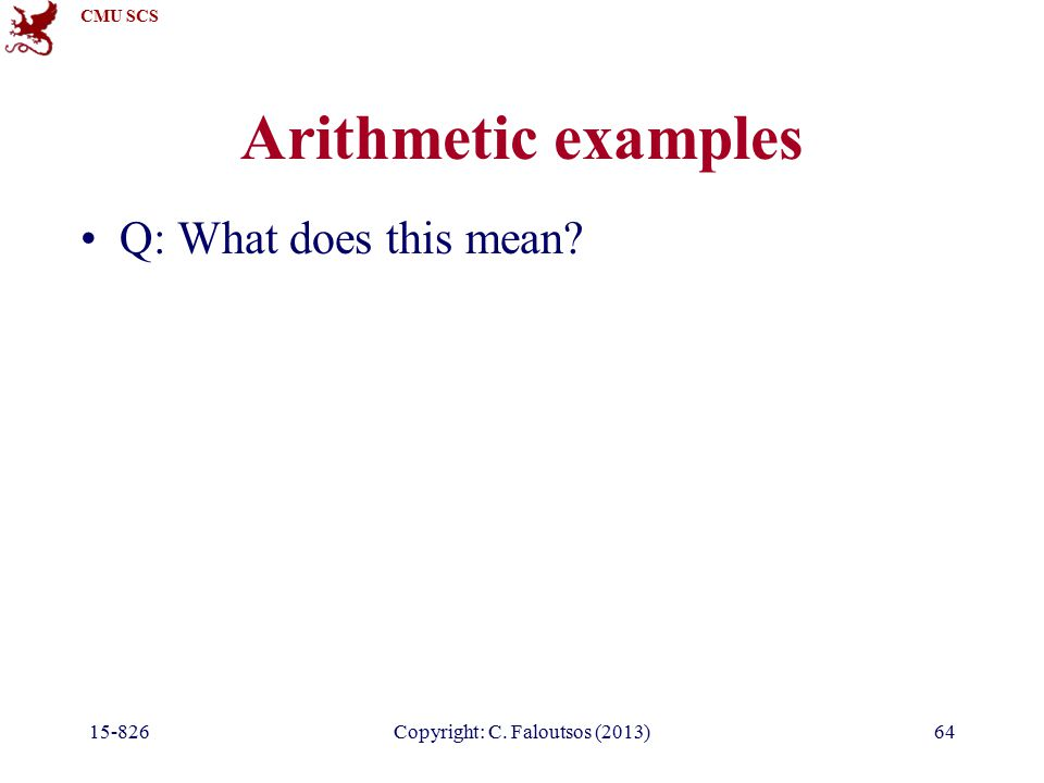 CMU SCS 15-826Copyright: C. Faloutsos (2013)64 Arithmetic examples Q: What does this mean