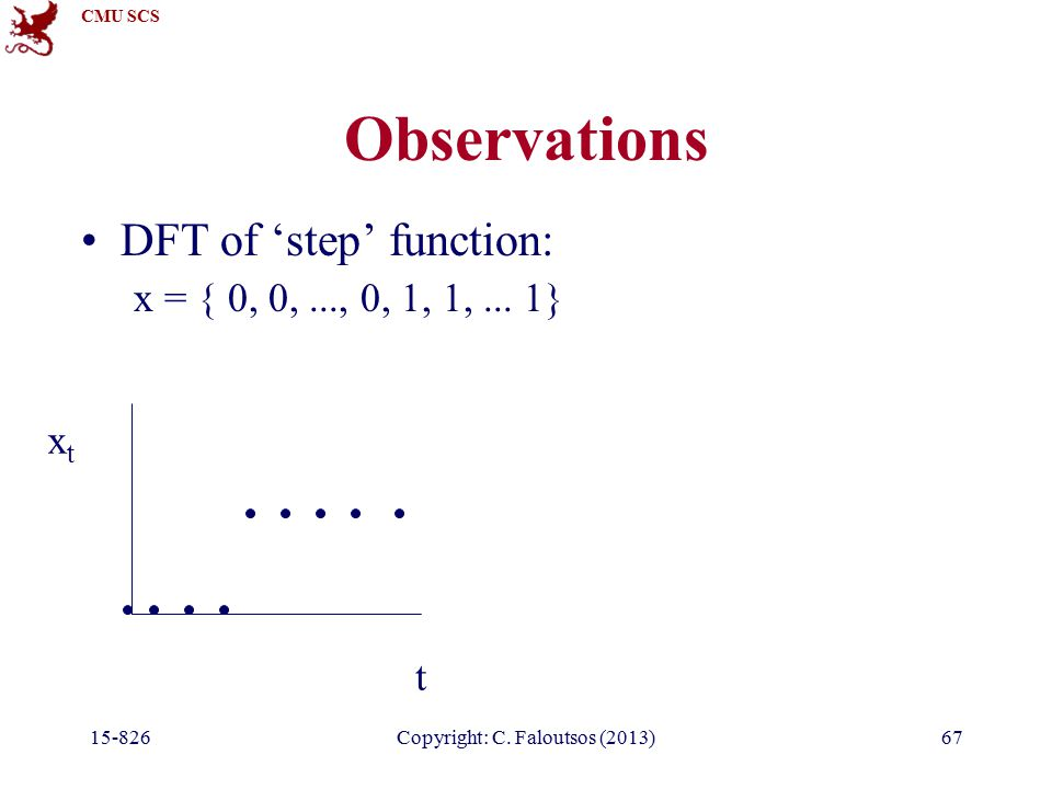 CMU SCS 15-826Copyright: C. Faloutsos (2013)67 Observations DFT of 'step' function: x = { 0, 0,..., 0, 1, 1,... 1} t xtxt