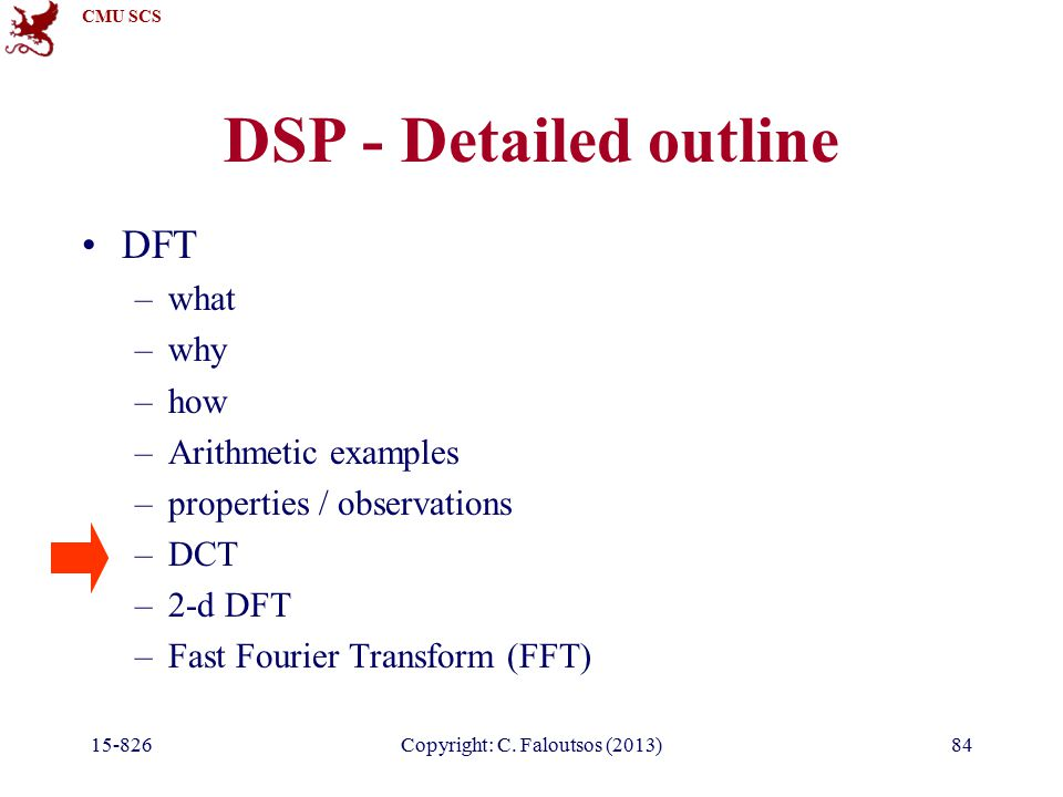 CMU SCS 15-826Copyright: C. Faloutsos (2013)84 DSP - Detailed outline DFT –what –why –how –Arithmetic examples –properties / observations –DCT –2-d DF