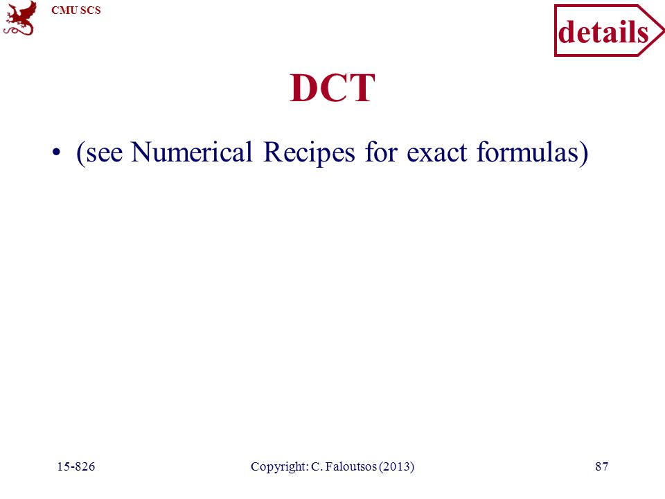 CMU SCS 15-826Copyright: C. Faloutsos (2013)87 DCT (see Numerical Recipes for exact formulas) details