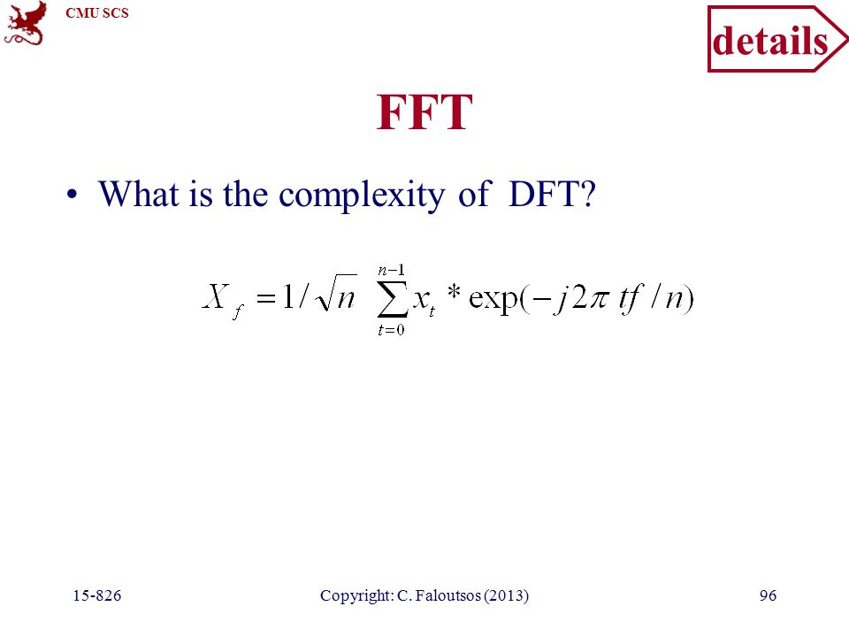 CMU SCS 15-826Copyright: C. Faloutsos (2013)96 FFT What is the complexity of DFT details