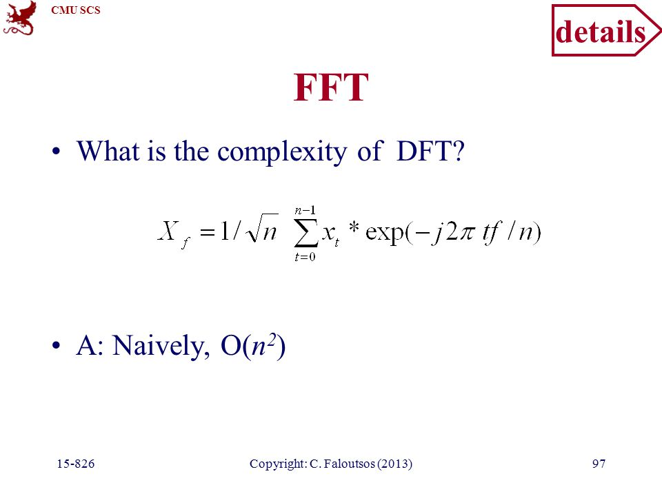 CMU SCS 15-826Copyright: C. Faloutsos (2013)97 FFT What is the complexity of DFT.