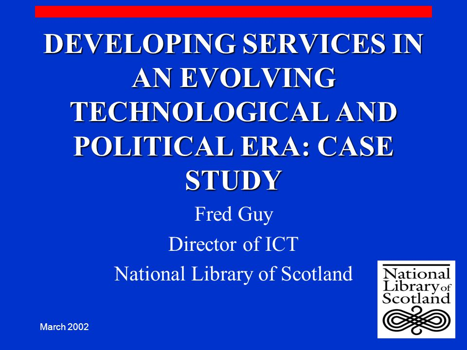 March 2002 DEVELOPING SERVICES IN AN EVOLVING TECHNOLOGICAL AND POLITICAL ERA: CASE STUDY Fred Guy Director of ICT National Library of Scotland