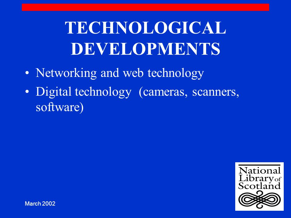 March 2002 TECHNOLOGICAL DEVELOPMENTS Networking and web technology Digital technology (cameras, scanners, software)