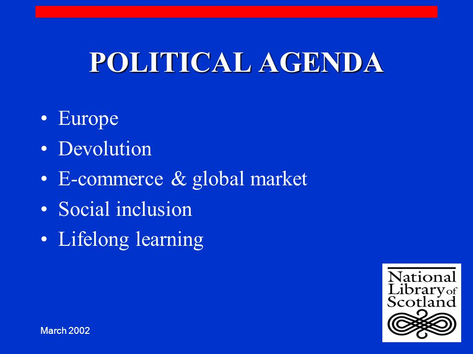 March 2002 POLITICAL AGENDA Europe Devolution E-commerce & global market Social inclusion Lifelong learning