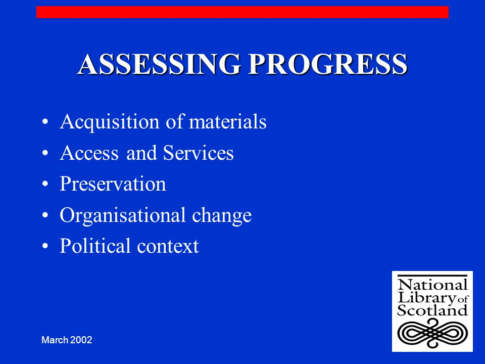 March 2002 ASSESSING PROGRESS Acquisition of materials Access and Services Preservation Organisational change Political context