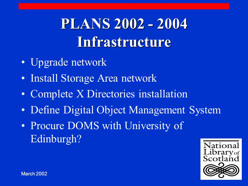 March 2002 PLANS 2002 - 2004 Infrastructure Upgrade network Install Storage Area network Complete X Directories installation Define Digital Object Management System Procure DOMS with University of Edinburgh