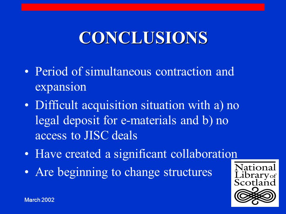 March 2002 CONCLUSIONS Period of simultaneous contraction and expansion Difficult acquisition situation with a) no legal deposit for e-materials and b) no access to JISC deals Have created a significant collaboration Are beginning to change structures