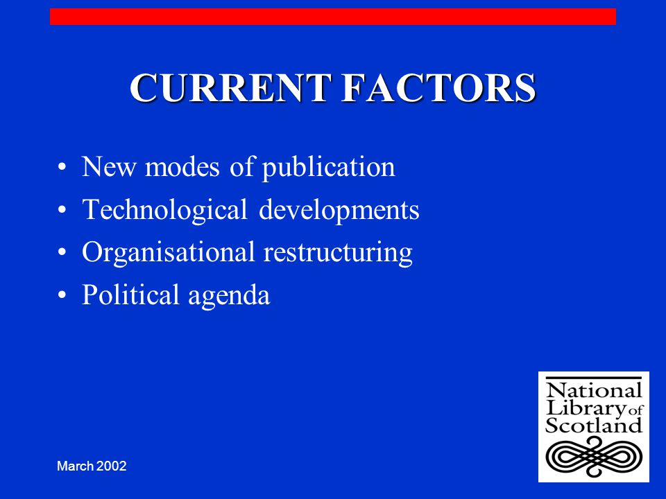 March 2002 CURRENT FACTORS New modes of publication Technological developments Organisational restructuring Political agenda