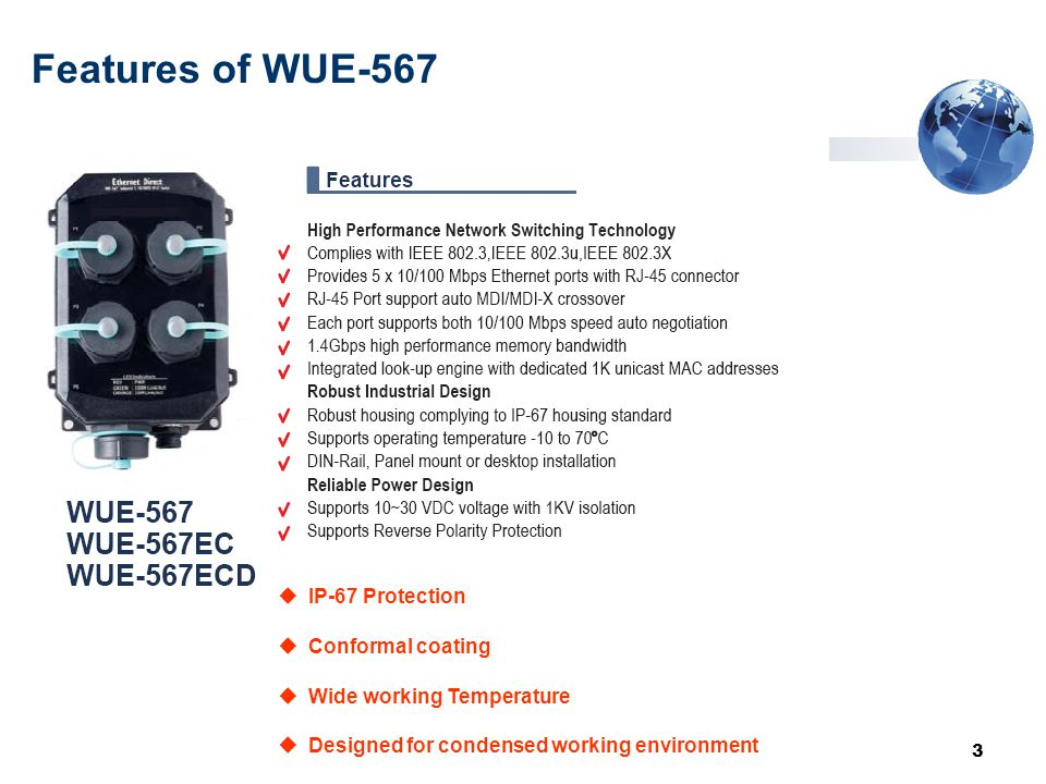 3 Features of WUE-567  Designed for condensed working environment  IP-67 Protection  Conformal coating  Wide working Temperature