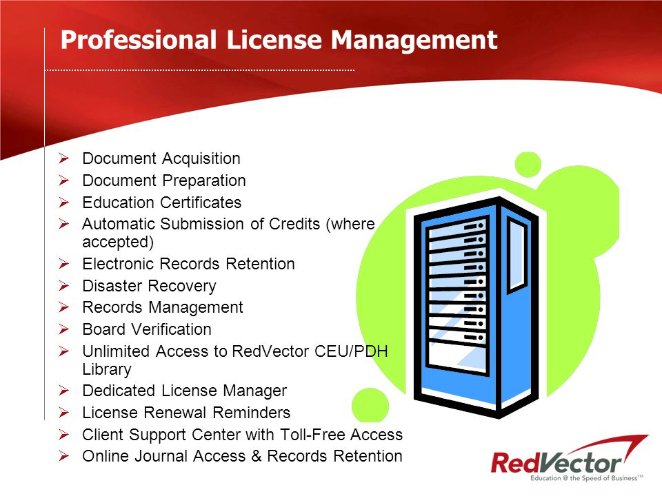 Professional License Management  Document Acquisition  Document Preparation  Education Certificates  Automatic Submission of Credits (where accepted)  Electronic Records Retention  Disaster Recovery  Records Management  Board Verification  Unlimited Access to RedVector CEU/PDH Library  Dedicated License Manager  License Renewal Reminders  Client Support Center with Toll-Free Access  Online Journal Access & Records Retention