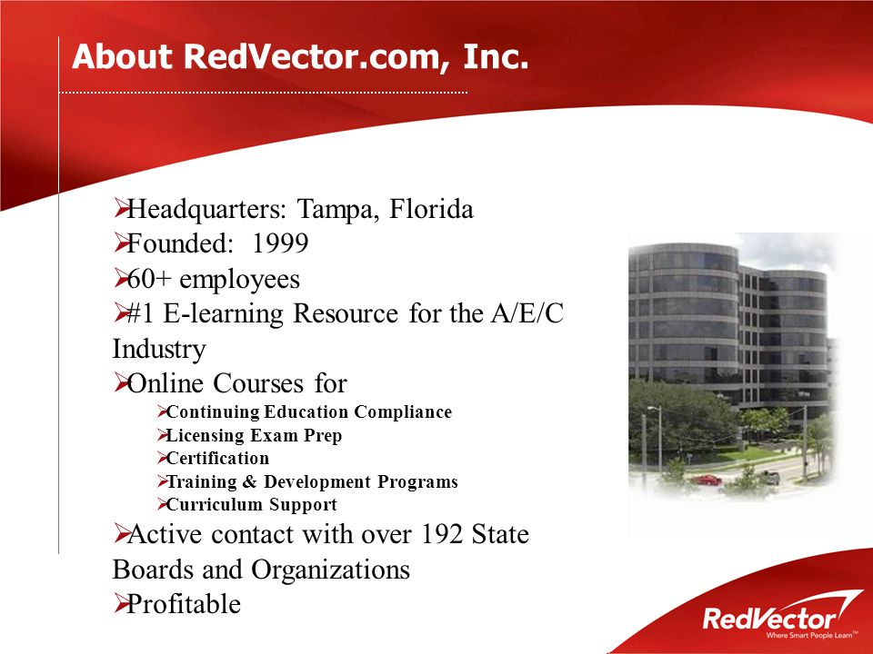  Headquarters: Tampa, Florida  Founded: 1999  60+ employees  #1 E-learning Resource for the A/E/C Industry  Online Courses for  Continuing Education Compliance  Licensing Exam Prep  Certification  Training & Development Programs  Curriculum Support  Active contact with over 192 State Boards and Organizations  Profitable About RedVector.com, Inc.