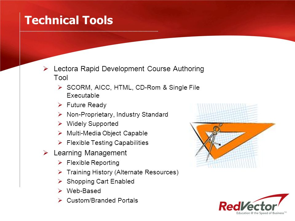 Technical Tools  Lectora Rapid Development Course Authoring Tool  SCORM, AICC, HTML, CD-Rom & Single File Executable  Future Ready  Non-Proprietary, Industry Standard  Widely Supported  Multi-Media Object Capable  Flexible Testing Capabilities  Learning Management  Flexible Reporting  Training History (Alternate Resources)  Shopping Cart Enabled  Web-Based  Custom/Branded Portals