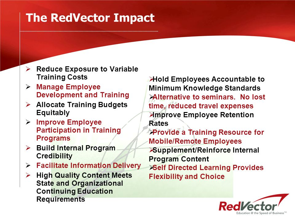 The RedVector Impact  Reduce Exposure to Variable Training Costs  Manage Employee Development and Training  Allocate Training Budgets Equitably  Improve Employee Participation in Training Programs  Build Internal Program Credibility  Facilitate Information Delivery  High Quality Content Meets State and Organizational Continuing Education Requirements  Hold Employees Accountable to Minimum Knowledge Standards  Alternative to seminars.