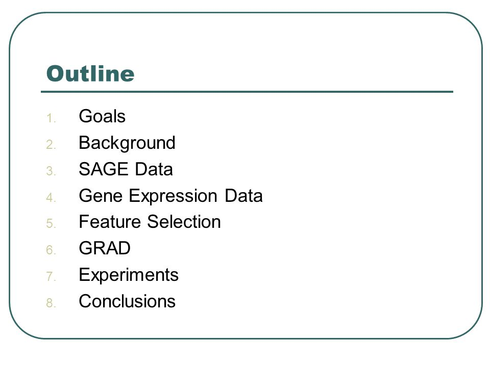 Outline 1. Goals 2. Background 3. SAGE Data 4. Gene Expression Data 5. Feature Selection 6. GRAD 7. Experiments 8. Conclusions