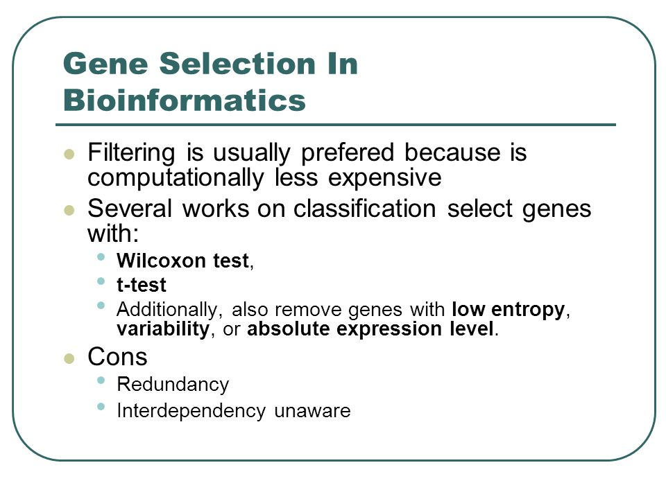 Gene Selection In Bioinformatics Filtering is usually prefered because is computationally less expensive Several works on classification select genes with: Wilcoxon test, t-test Additionally, also remove genes with low entropy, variability, or absolute expression level.