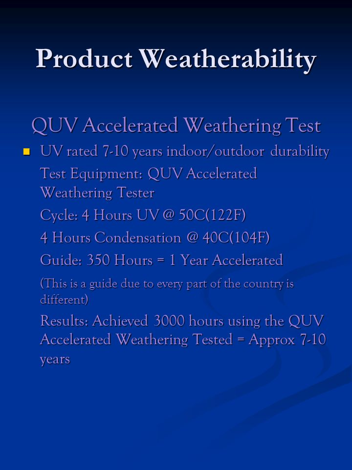 Product Weatherability QUV Accelerated Weathering Test UV rated 7-10 years indoor/outdoor durability UV rated 7-10 years indoor/outdoor durability Test Equipment: QUV Accelerated Weathering Tester Cycle: 4 Hours UV @ 50C(122F) 4 Hours Condensation @ 40C(104F) Guide: 350 Hours = 1 Year Accelerated (This is a guide due to every part of the country is different) Results: Achieved 3000 hours using the QUV Accelerated Weathering Tested = Approx 7-10 years