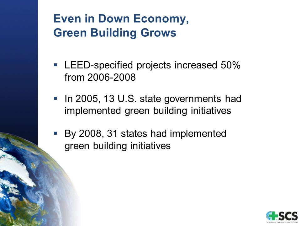 Even in Down Economy, Green Building Grows  LEED-specified projects increased 50% from 2006-2008  In 2005, 13 U.S.
