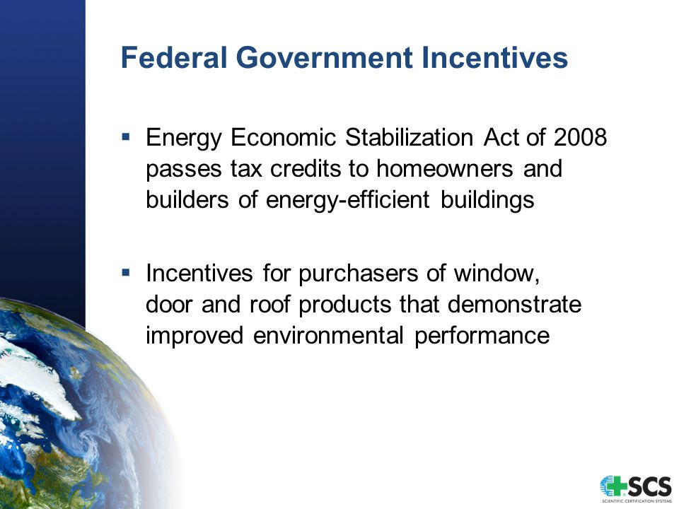 Federal Government Incentives  Energy Economic Stabilization Act of 2008 passes tax credits to homeowners and builders of energy-efficient buildings  Incentives for purchasers of window, door and roof products that demonstrate improved environmental performance