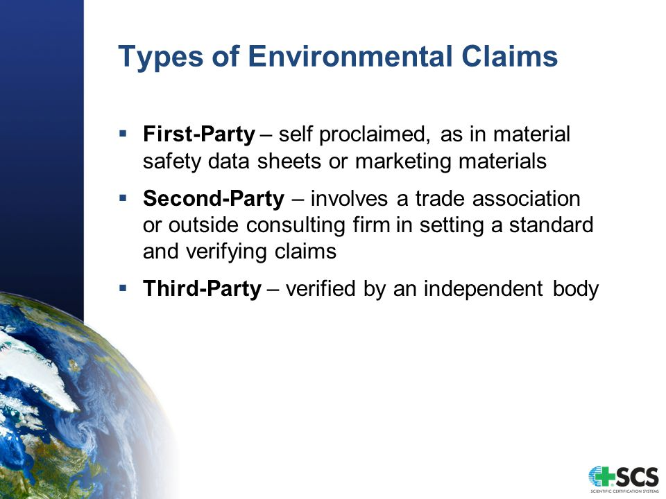 Types of Environmental Claims  First-Party – self proclaimed, as in material safety data sheets or marketing materials  Second-Party – involves a trade association or outside consulting firm in setting a standard and verifying claims  Third-Party – verified by an independent body