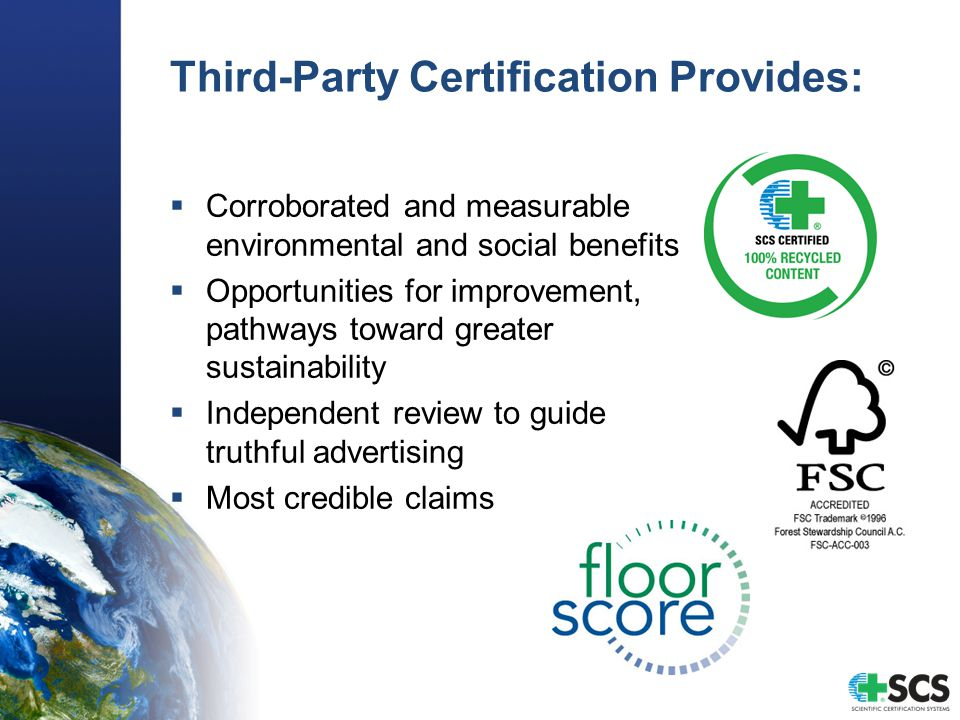 Third-Party Certification Provides:  Corroborated and measurable environmental and social benefits  Opportunities for improvement, pathways toward greater sustainability  Independent review to guide truthful advertising  Most credible claims